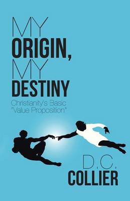 My Origin, My Destiny: Christianity's Basic Value Proposition (Paperback)