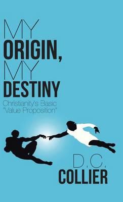 My Origin, My Destiny: Christianity's Basic Value Proposition (Hardback)