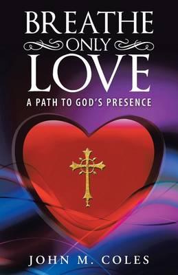 Breathe Only Love: A Path to God's Presence (Paperback)