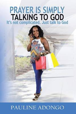 Prayer Is Simply Talking to God: It's Not Complicated. Just Talk to God (Paperback)