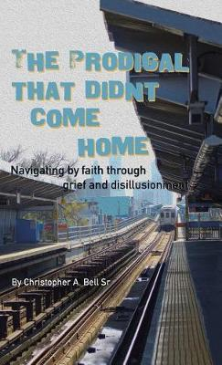 The Prodigal That Didn't Come Home: Navigating by Faith Through Grief and Disillusionment (Hardback)