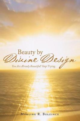 Beauty by Divine Design: You Are Already Beautiful! Stop Trying. (Paperback)