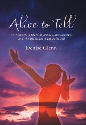 Alive to Tell: An Amputee's Story of Miraculous Survival and the Blessings That Followed (Hardback)
