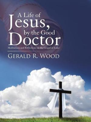 A Life of Jesus, by the Good Doctor: Meditations and Reflections on the Gospel of Luke (Paperback)