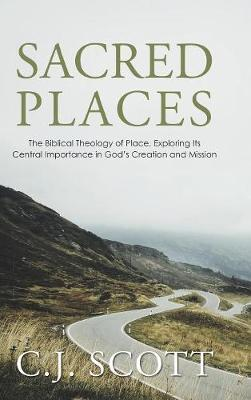 Sacred Places: The Biblical Theology of Place, Exploring Its Central Importance in God's Creation and Mission (Hardback)