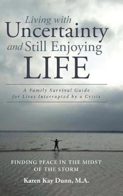 Living with Uncertainty and Still Enjoying Life: A Family Survival Guide for Lives Interrupted by a Crisis (Hardback)