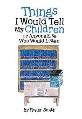 Things I Would Tell My Children or Anyone Else Who Would Listen (Hardback)