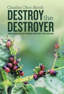 Destroy the Destroyer: How to Deal with Bitterness and Enjoy Your Freedom (Hardback)