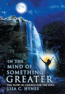 In the Mind of Something Greater: The Flow of Change for the Soul (Hardback)