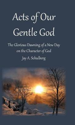Acts of Our Gentle God: The Glorious Dawning of a New Day on the Character of God (Hardback)