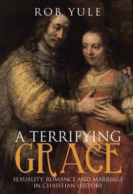 A Terrifying Grace: Sexuality, Romance and Marriage in Christian History (Paperback)