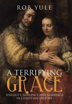 A Terrifying Grace: Sexuality, Romance and Marriage in Christian History (Hardback)