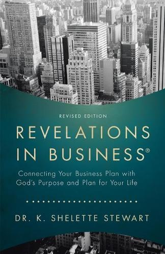 Revelations in Business: Connecting Your Business Plan with God's Purpose and Plan for Your Life (Paperback)