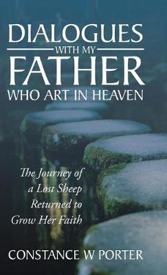 Dialogues with My Father Who Art in Heaven: The Journey of a Lost Sheep Returned to Grow Her Faith (Hardback)