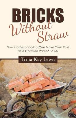 Bricks Without Straw: How Homeschooling Can Make Your Role as a Christian Parent Easier (Paperback)