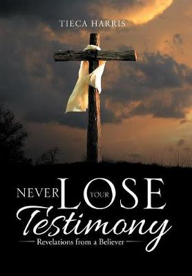 Never Lose Your Testimony: Revelations from a Believer (Hardback)