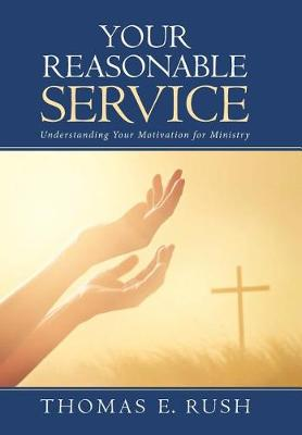 Your Reasonable Service: Understanding Your Motivation for Ministry (Hardback)