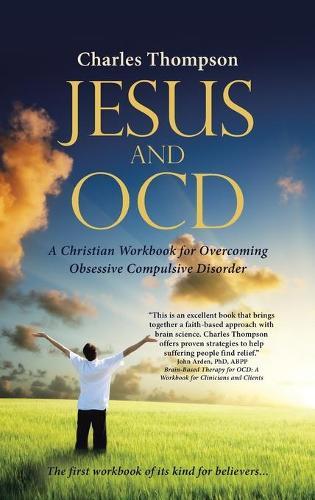 Jesus and Ocd: A Christian Workbook for Overcoming Obsessive Compulsive Disorder (Hardback)