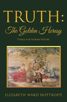 Truth: The Golden Heresy: Ethics for Human Nature (Paperback)