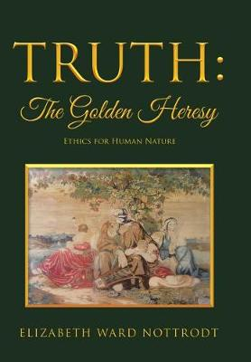 Truth: The Golden Heresy: Ethics for Human Nature (Hardback)