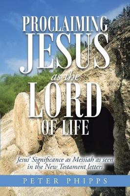 Proclaiming Jesus as the Lord of Life: Jesus' Significance as Messiah as Seen in the New Testament Letters (Paperback)