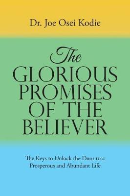 The Glorious Promises of the Believer: The Keys to Unlock the Door to a Prosperous and Abundant Life (Paperback)