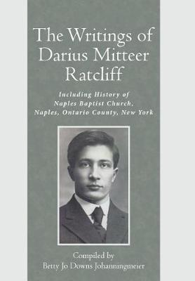 The Writings of Darius Mitteer Ratcliff: Including History of Naples Baptist Church, Naples, Ontario County, New York (Hardback)
