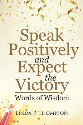 Speak Positively and Expect the Victory: Words of Wisdom (Paperback)