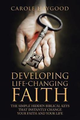 Developing Life-Changing Faith: The Simple Hidden Biblical Keys That Instantly Change Your Faith and Your Life (Paperback)