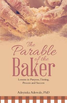 The Parable of the Baker: Lessons in Purpose, Timing, Process and Success (Paperback)