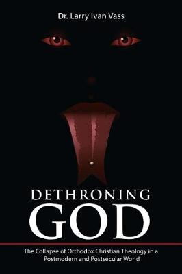 Dethroning God: The Collapse of Orthodox Christian Theology in a Postmodern and Postsecular World (Paperback)