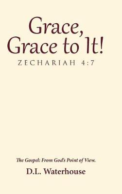 Grace, Grace to It! Zechariah 4: 7: The Gospel: From God's Point of View. (Hardback)