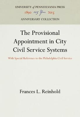 The Provisional Appointment in City Civil Service Systems: With Special Reference to the Philadelphia Civil Service (Hardback)