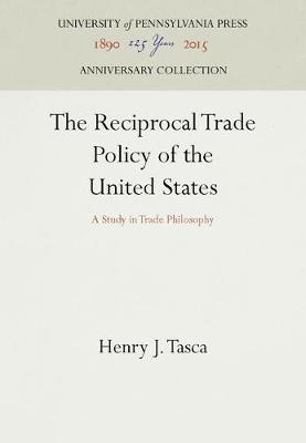 The Reciprocal Trade Policy of the United States: A Study in Trade Philosophy (Hardback)