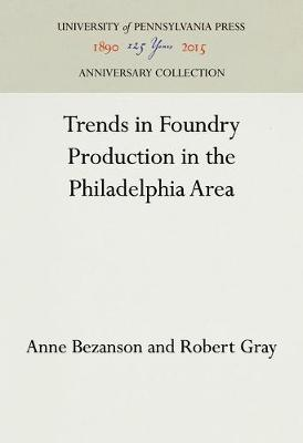Trends in Foundry Production in the Philadelphia Area - INDUSTRIAL RESEARCH DEPARTMENT, WHARTON SCHOOL OF FINANCE AND COMMERCE, UNIVERSITY OF PENNSYLVANIA. RESEARCH STUDIES (Hardback)