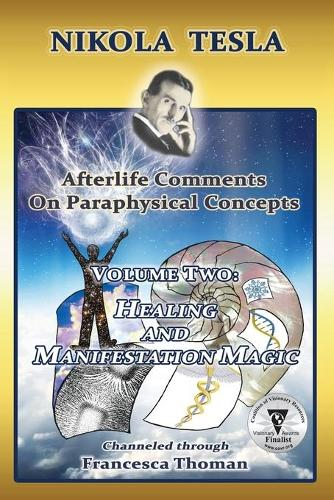 Nikola Tesla: Afterlife Comments on Paraphysical Concepts, Volume Two: Healing and Manifestation Magic - Nikola Tesla, Afterlife Comments on Paraphysical C 2 (Paperback)