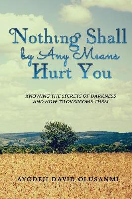 Nothing Shall by Any Means Hurt You: Knowing the Secrets of Darkness and How to Overcome Them (Paperback)