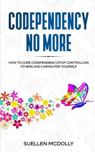 Codependency No More: How to Cure Codependency, Stop Controlling Others and Caring for Yourself (Paperback)