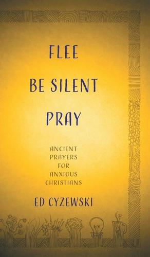 Flee, Be Silent, Pray: Ancient Prayers for Anxious Christians (Hardback)