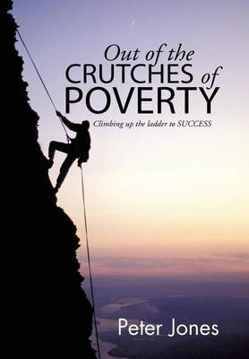 Out of the Crutches of Poverty: Climbing Up the Ladder to Success (Hardback)