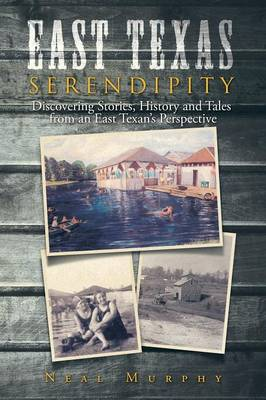 East Texas Serendipity: Discovering Stories, History, and Tales from an East Texan's Perspective (Paperback)