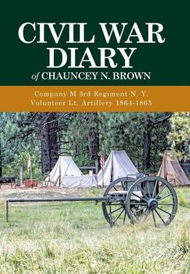 Civil War Diary of Chauncey N. Brown: Company M 3rd Regiment N. Y. Volunteer Lt. Artillery 1864-1865 (Hardback)