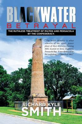 Blackwater Betrayal: The Ruthless Treatment of Milton and Pensacola by the Confederacy. (Paperback)