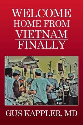 Welcome Home from Vietnam, Finally: A Vietnam Trauma Surgeon's Memoir (Paperback)