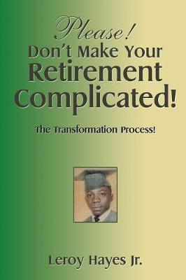 Please! Don't Make Your Retirement Complicated!: The Transformation Process! (Paperback)
