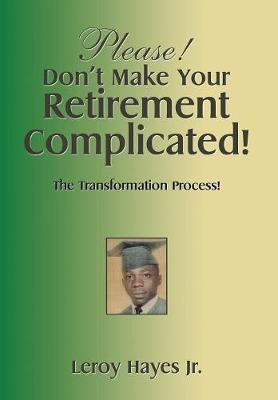 Please! Don't Make Your Retirement Complicated!: The Transformation Process! (Hardback)