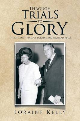Through Trials to Glory: The Life and Trials of Loraine and Richard Kelly (Paperback)