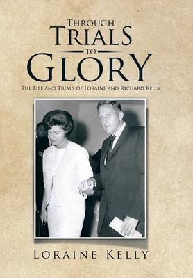 Through Trials to Glory: The Life and Trials of Loraine and Richard Kelly (Hardback)
