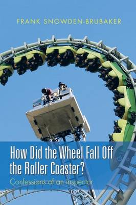 How Did the Wheel Fall Off the Roller Coaster?: Confessions of an Inspector (Paperback)
