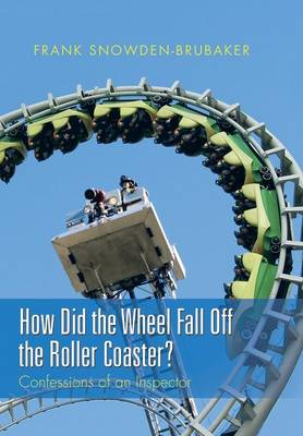 How Did the Wheel Fall Off the Roller Coaster?: Confessions of an Inspector (Hardback)